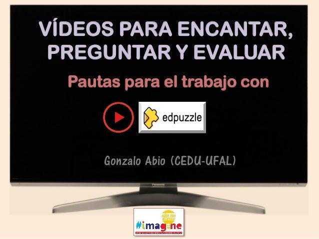 Gonzalo Abio (Universidade Federal de Alagoas) VÍDEOS PARA ENCANTAR, PREGUNTAR Y EVALUAR Pautas para el trabajo con Gonzal...