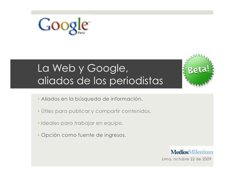 La Web y Google, aliados de los periodistas •Aliados en la búsqueda de información.  •Útiles para publicar y compartir c...