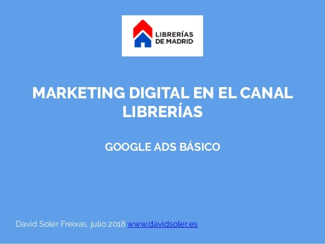 MARKETING DIGITAL EN EL CANAL LIBRERÍAS GOOGLE ADS BÁSICO David Soler Freixas, julio 2018 www.davidsoler.es