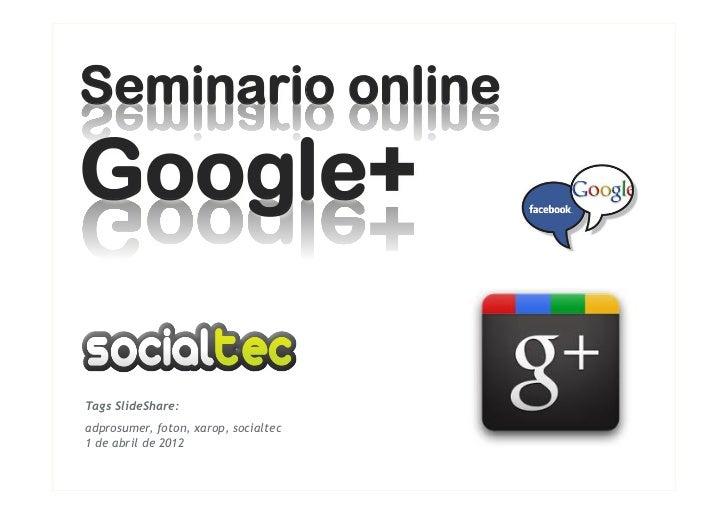 Seminario onlineGoogle+Tags SlideShare:adprosumer, foton, xarop, socialtec1 de abril de 2012