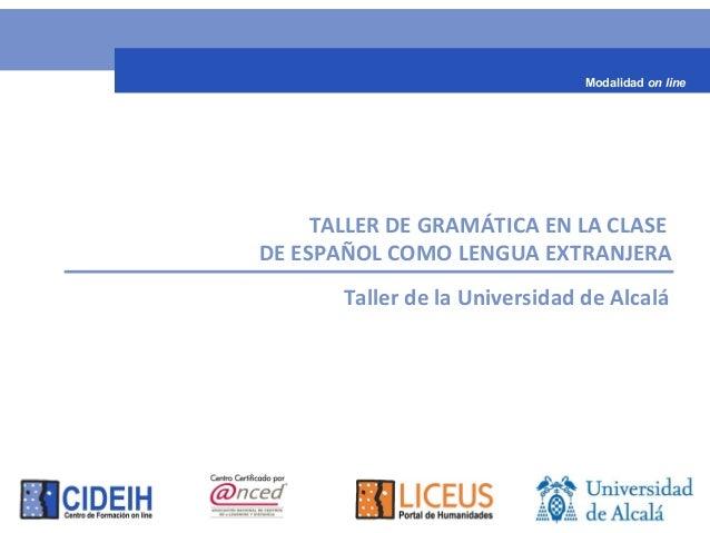 TALLER DE GRAMÁTICA EN LA CLASE DE ESPAÑOL COMO LENGUA EXTRANJERA Taller de la Universidad de Alcalá Modalidad on line