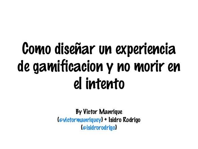 Como diseñar un experiencia de gamificacion y no morir en el intento By Victor Manrique (@victormanriquey) + Isidro Rodrig...