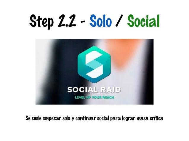 Step 2.2 - Solo / Social  Se suele empezar solo y continuar social para lograr masa crítica