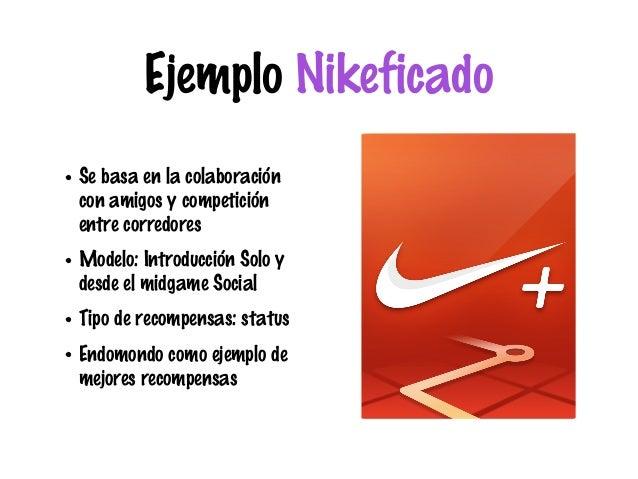 Ejemplo Nikeficado • Se basa en la colaboración con amigos y competición entre corredores • Modelo: Introducción Solo y de...