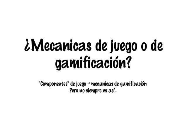 """¿Mecanicas de juego o de gamificación? """"Componentes"""" de juego = mecanicas de gamificación Pero no siempre es así..."""