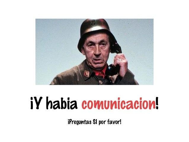 ¡Y habia comunicacion! ¡Preguntas SI por favor!
