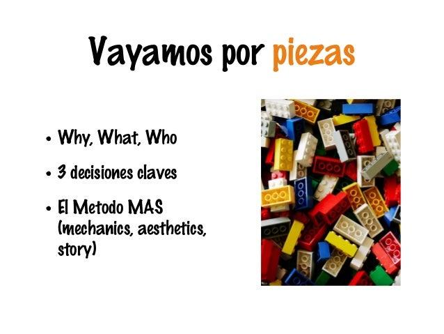 Vayamos por piezas • Why, What, Who • 3 decisiones claves • El Metodo MAS (mechanics, aesthetics, story)