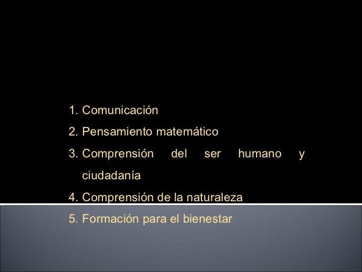 <ul><li>Comunicación </li></ul><ul><li>Pensamiento matemático </li></ul><ul><li>Comprensión del ser humano y ciudadanía  <...