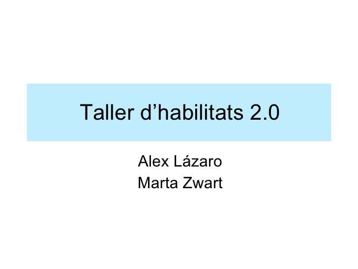 Taller d'habilitats 2.0 <ul><li>Alex Lázaro </li></ul><ul><li>Marta Zwart </li></ul>