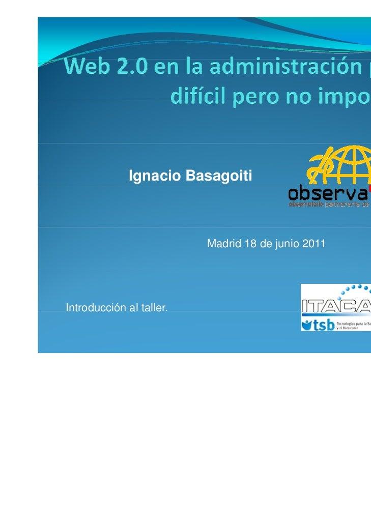 Ignacio Basagoiti                         Madrid 18 de junio 2011Introducción a ta e  t oducc ó al taller.