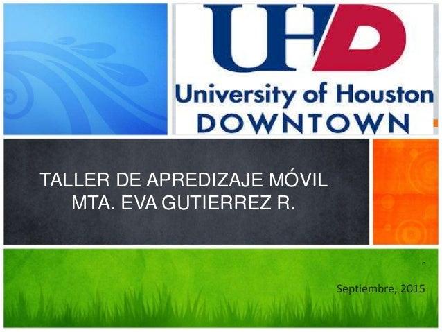 UNIVERSITY OF HOUSTON DOWNTOWN TALLER DE APREDIZAJE MÓVIL MTA. EVA GUTIERREZ R. . Septiembre, 2015