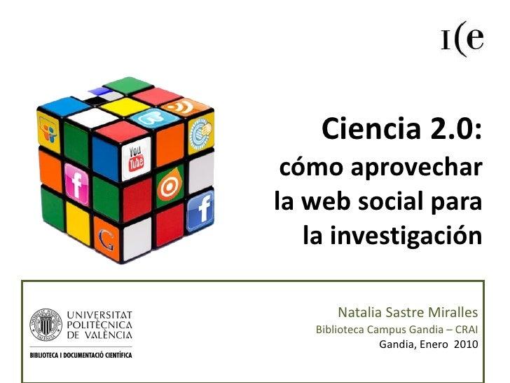 Ciencia 2.0:  cómo aprovechar  la web social para  la investigación Natalia Sastre Miralles Biblioteca Campus Gandia – CRA...