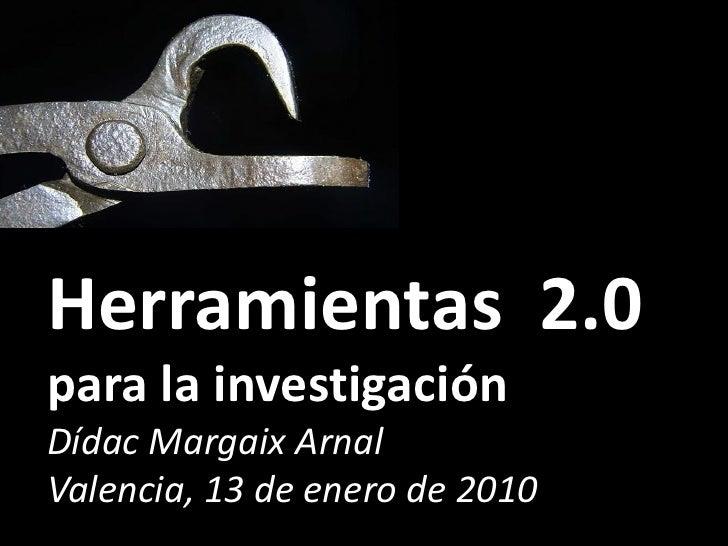 Herramientas 2.0 para la investigación Dídac Margaix Arnal Valencia, 13 de enero de 2010