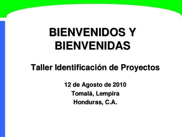BIENVENIDOS Y BIENVENIDAS Taller Identificación de Proyectos 12 de Agosto de 2010 Tomalá, Lempira Honduras, C.A.