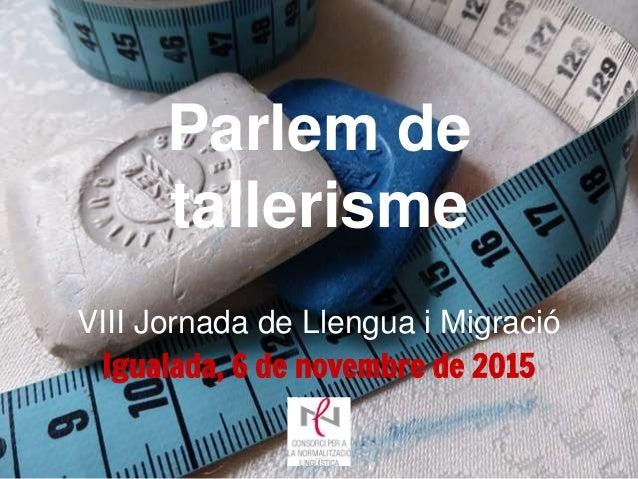 Parlem de tallerisme Igualada, 6 de novembre de 2015 VIII Jornada de Llengua i Migració