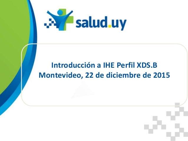 Introducción a IHE Perfil XDS.B Montevideo, 22 de diciembre de 2015