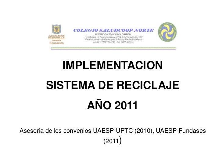 IMPLEMENTACION        SISTEMA DE RECICLAJE                     AÑO 2011Asesoria de los convenios UAESP-UPTC (2010), UAESP-...