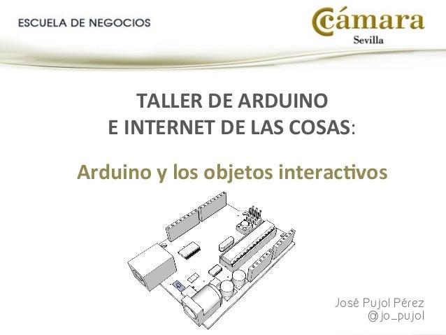 José Pujol Pérez @jo_pujol TALLER  DE  ARDUINO     E  INTERNET  DE  LAS  COSAS:      Arduino  y  l...