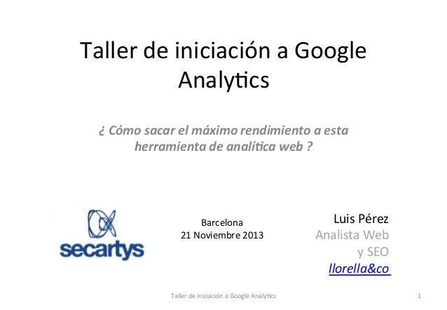 Taller  de  iniciación  a  Google   Analy1cs   ¿  Cómo  sacar  el  máximo  rendimiento  a  esta...