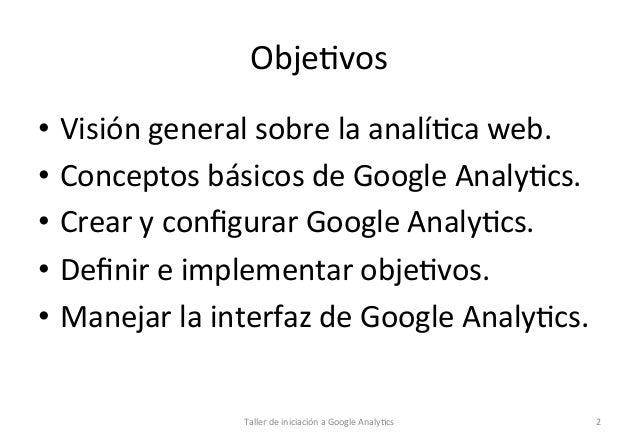 Obje1vos   • Visión  general  sobre  la  analí1ca  web.     • Conceptos  básicos  de  Google  An...