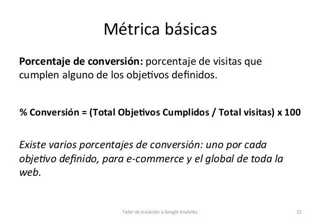 Métrica  básicas   Porcentaje  de  conversión:  porcentaje  de  visitas  que   cumplen  alguno  de ...