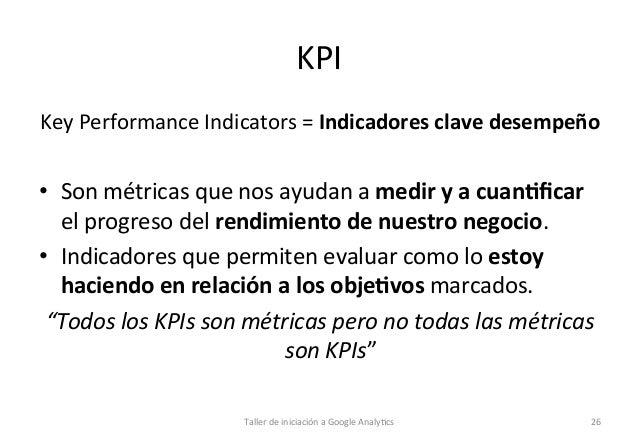 KPI   Key  Performance  Indicators  =  Indicadores  clave  desempeño    • Son  métricas  que  nos ...