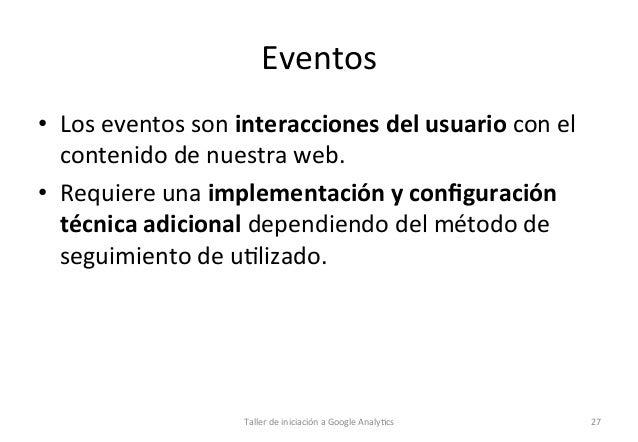 Eventos   • Los  eventos  son  interacciones  del  usuario  con  el   contenido  de  nuestra  web...
