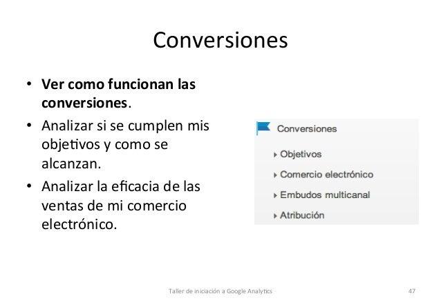 Conversiones   • Ver  como  funcionan  las   conversiones.   • Analizar  si  se  cumplen  mis   ob...