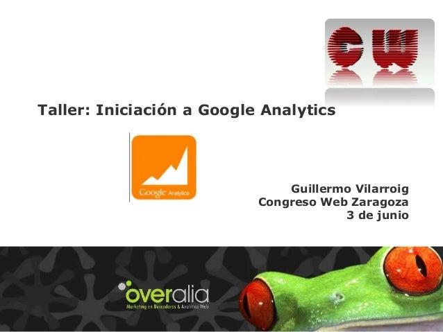 Taller: Iniciación a Google Analytics Guillermo Vilarroig Congreso Web Zaragoza 3 de junio