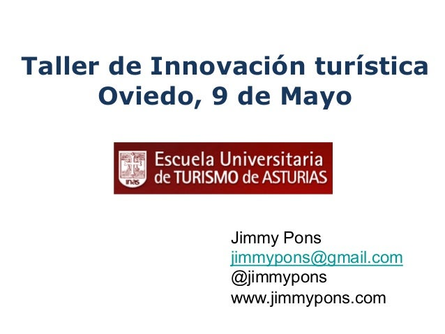 Jimmy Ponsjimmypons@gmail.com@jimmyponswww.jimmypons.comTaller de Innovación turísticaOviedo, 9 de Mayo
