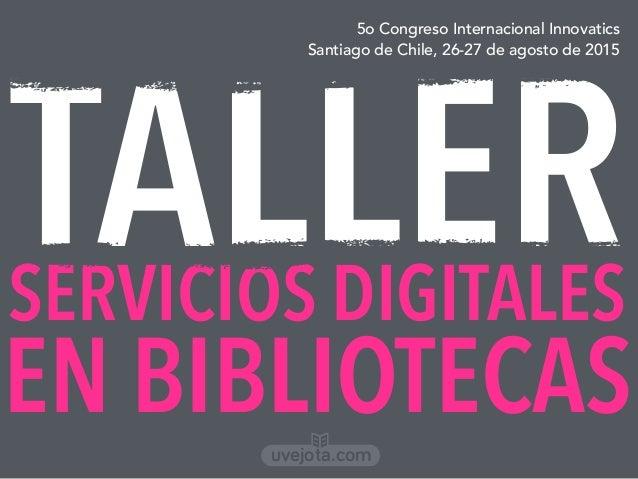 TALLER 5o Congreso Internacional Innovatics Santiago de Chile, 26-27 de agosto de 2015 SERVICIOS DIGITALES EN BIBLIOTECASu...