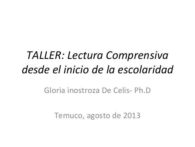TALLER: Lectura Comprensiva desde el inicio de la escolaridad Gloria inostroza De Celis- Ph.D Temuco, agosto de 2013