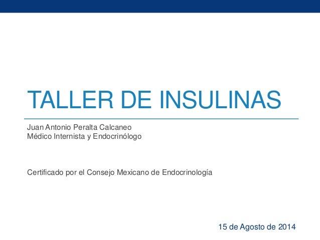 TALLER DE INSULINAS  Juan Antonio Peralta Calcaneo  Médico Internista y Endocrinólogo  Certificado por el Consejo Mexicano...