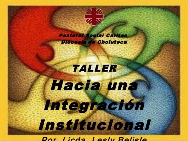 Pastoral Social Caritas   Diócesis de Choluteca      TALLER  Hacia una IntegraciónInstitucional               1