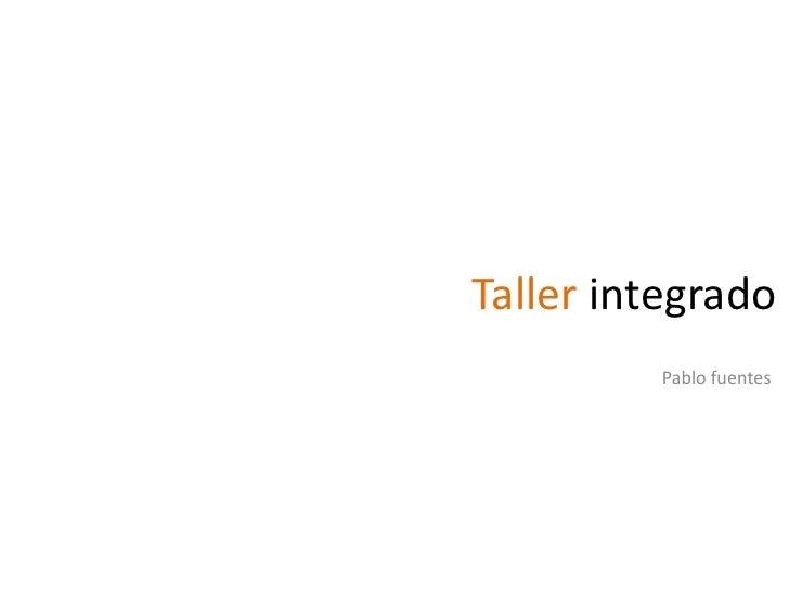 Taller integrado<br />Pablo fuentes<br />