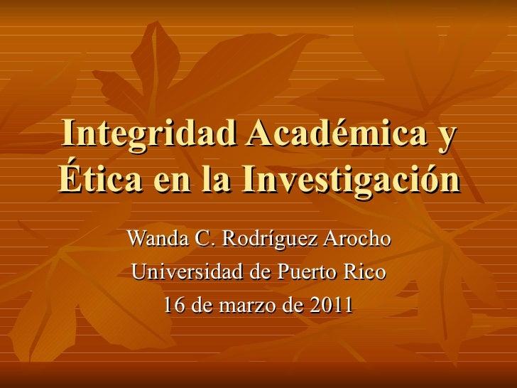 Integridad Académica yÉtica en la Investigación    Wanda C. Rodríguez Arocho    Universidad de Puerto Rico       16 de mar...