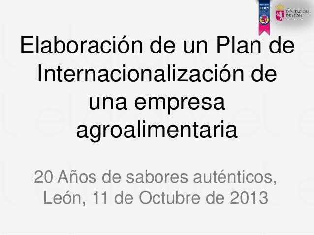 Elaboración de un Plan de Internacionalización de una empresa agroalimentaria 20 Años de sabores auténticos, León, 11 de O...