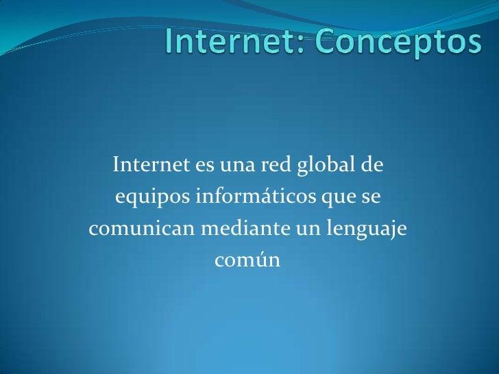 Internet: Conceptos<br />Internet es una red global de <br />equipos informáticos que se <br />comunican mediante un lengu...