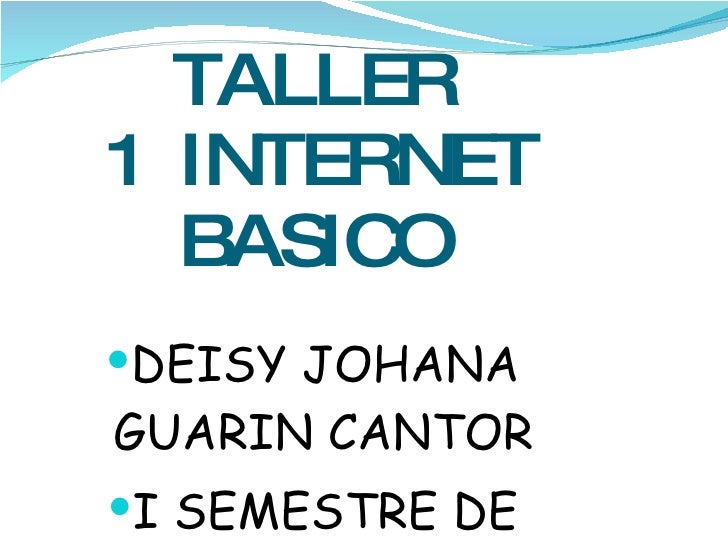 TALLER  1  INTERNET BASICO <ul><li>DEISY JOHANA GUARIN CANTOR </li></ul><ul><li>I SEMESTRE DE ENFERMERIA </li></ul>