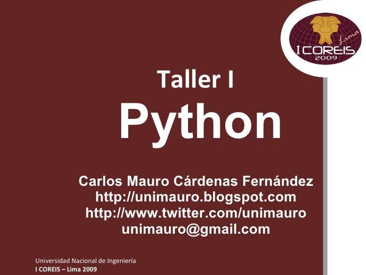 Taller I   Python Carlos Mauro Cárdenas Fernández http://unimauro.blogspot.com http://www.twitter.com/unimauro [email_addr...