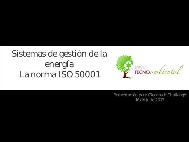 Sistemas de gestión de la energía La norma ISO 50001 Presentación para Cleantech Challenge 16 de julio 2013