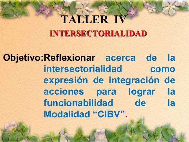 TALLER IV INTERSECTORIALIDAD  Objetivo:Reflexionar acerca de la intersectorialidad como expresión de integración de accion...