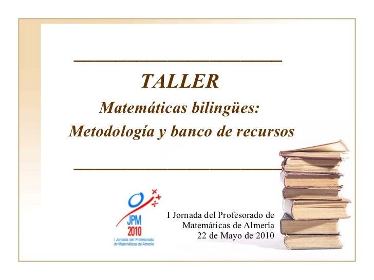I Jornada del Profesorado de Matemáticas de Almería 22 de Mayo de 2010 ____________________ TALLER Matemáticas bilingües: ...