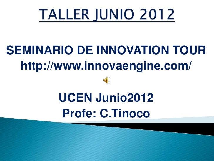 SEMINARIO DE INNOVATION TOUR  http://www.innovaengine.com/       UCEN Junio2012       Profe: C.Tinoco