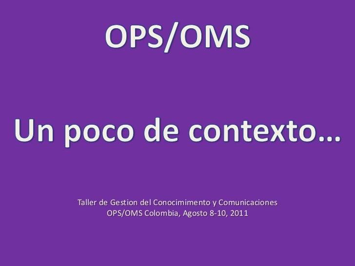OPS/OMS<br />Un poco de contexto…<br />Taller de Gestion del Conocimimento y Comunicaciones<br />OPS/OMS Colombia, Agosto ...
