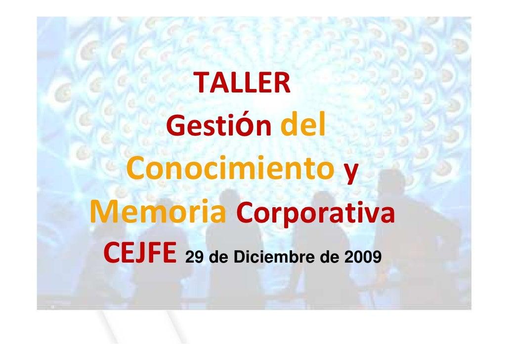 TALLER       Gestión del  Conocimiento y Memoria Corporativa CEJFE 29 de Diciembre de 2009