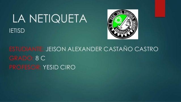LA NETIQUETA IETISD ESTUDIANTE: JEISON ALEXANDER CASTAÑO CASTRO GRADO: 8 C PROFESOR: YESID CIRO