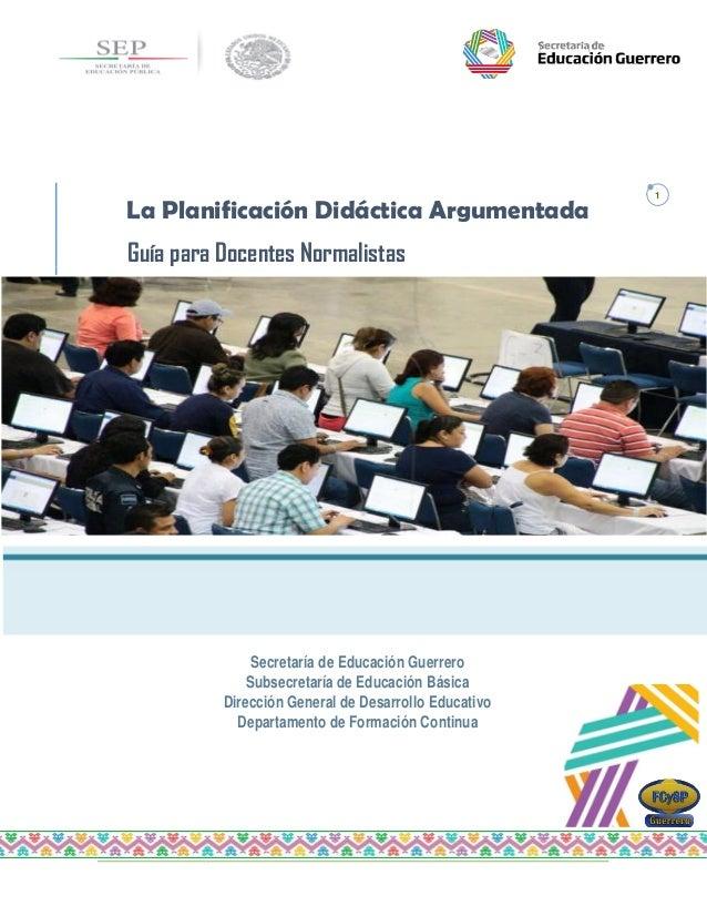 La Planificación Argumentada. Guía para Docentes Normalistas 1 Z Secretaría de Educación Guerrero Subsecretaría de Educaci...