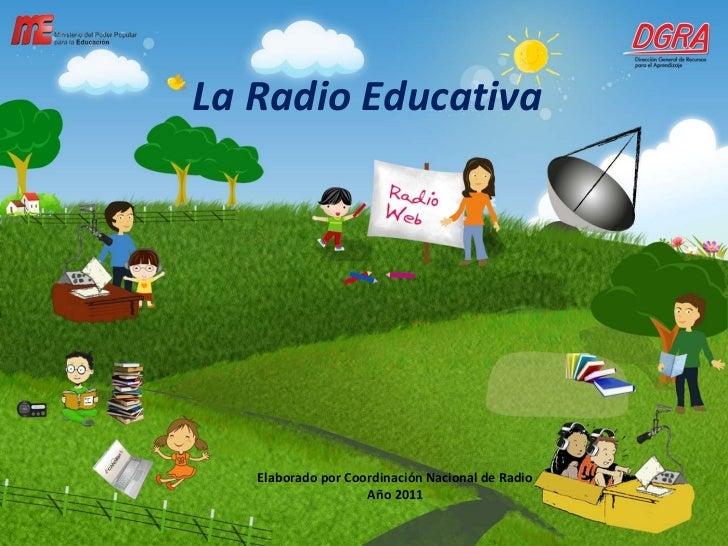 La Radio Educativa Elaborado por Coordinación Nacional de Radio Año 2011