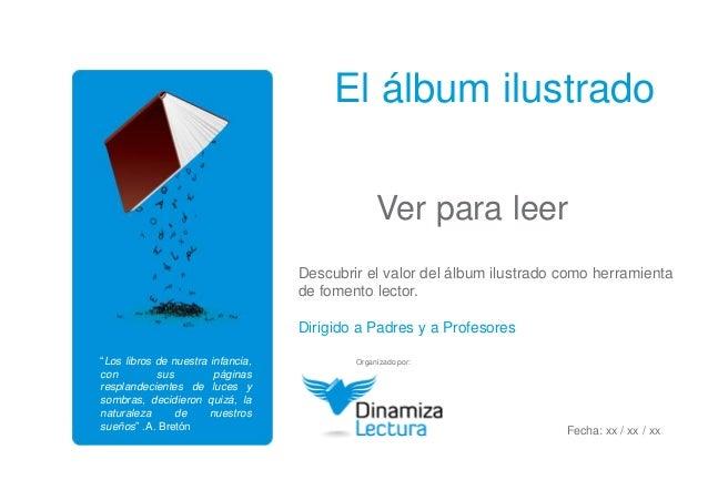 El álbum ilustrado  Ver para leer  Descubrir el valor del álbum ilustrado como herramienta  de fomento lector.  Dirigido a...